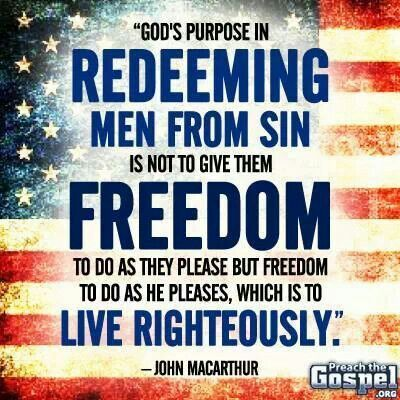God's purpose in redeeming men from sin is not to give them freedom to so as they please but freedom to do as he pleases which is to live righteously- John MacArthur