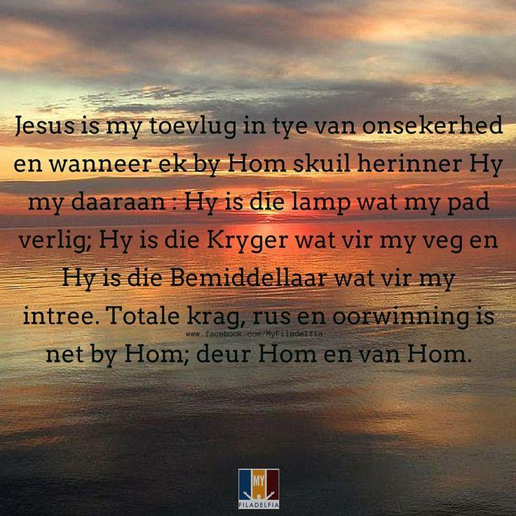 Jesus is my toevlug in tye van onsekerhed en wanneer ek by Hom skuil herinner Hy my daaraan : Hy is die lamp wat my pad verlig; Hy is die Kryger wat vir my veg en Hy is die Bemiddellaar wat vir my intree. Totale krag, rus en oorwinning is net by Hom; deur Hom en van Hom.