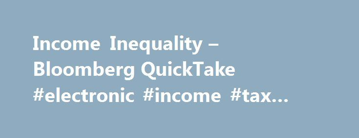 Income Inequality – Bloomberg QuickTake #electronic #income #tax #filing http://incom.remmont.com/income-inequality-bloomberg-quicktake-electronic-income-tax-filing/  #income inequality # Income Inequality   Updated June 1, 2016 8:31 PM UTC The pope deplored it. U.S. Federal Reserve Chair Janet Yellen said she s greatly concerned about it. The World Economic Forum holds panels about its threat to the global economy at its annual Davos conclave of the wealthy and powerful. It s Continue…