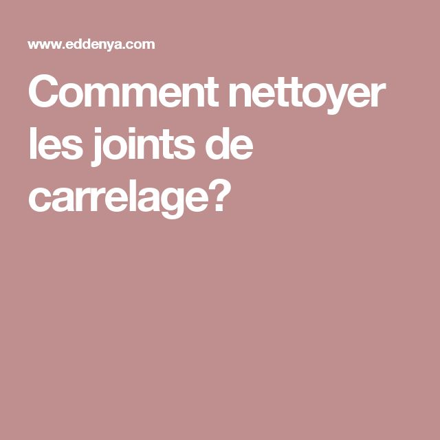 comment nettoyer les joints de carrelage joints de