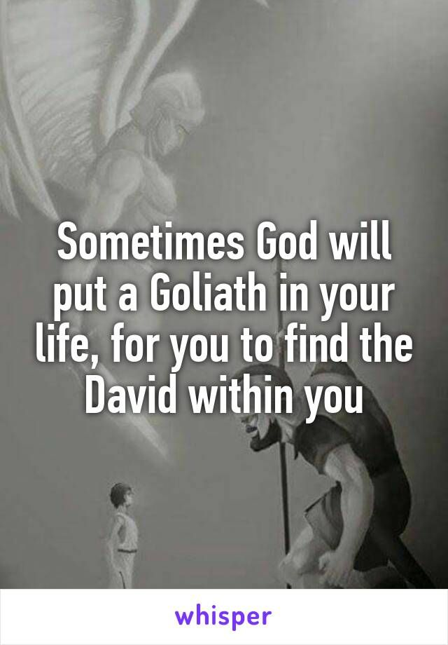 Sometimes God will put a Goliath in your life, for you to find the David within you