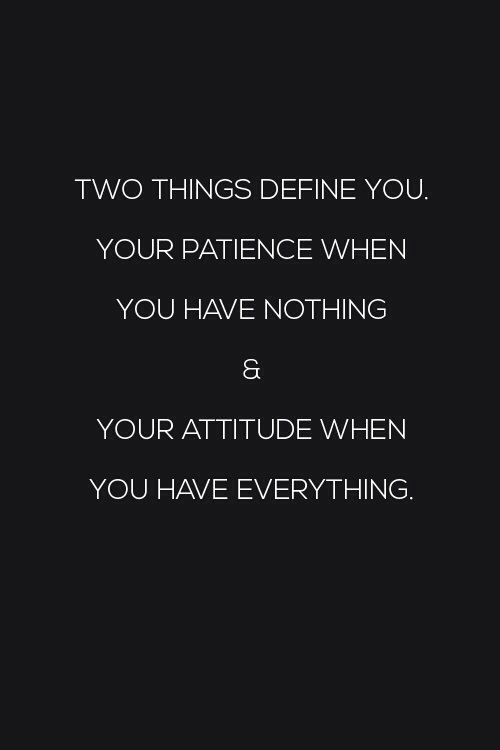 Two things define you: Your patience when you have nothing, and your attitude when you have everything. :)♡