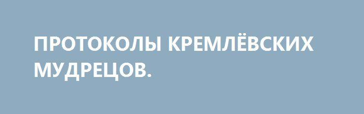 ПРОТОКОЛЫ КРЕМЛЁВСКИХ МУДРЕЦОВ. http://rusdozor.ru/2017/05/21/protokoly-kremlyovskix-mudrecov/  В последние недели антироссийские настроения в верхних эшелонах стран Запада продолжали развиваться в конспирологическом духе, заставляя вспомнить анекдот о еврее, с удовольствием читающем антисемитскую прессу: «Сами посудите, многое ли в нашей жизни обнадеживает? А почитаешь этих – так наши всем ...