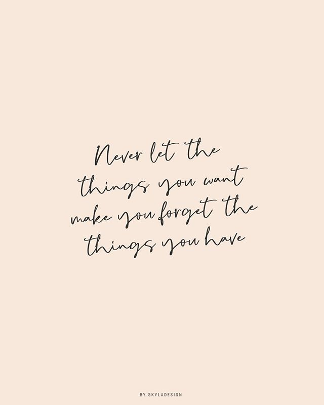 Never Let The Things You Want Make You Forget The Things You Have I Ve Always Loved This Quote As Its A Good Reminder Grateful Quotes Words Quotes Life Quotes