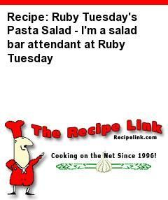 Recipe(tried): Ruby Tuesday's Pasta Salad - I'm a salad bar attendant at Ruby Tuesday - Recipelink.com