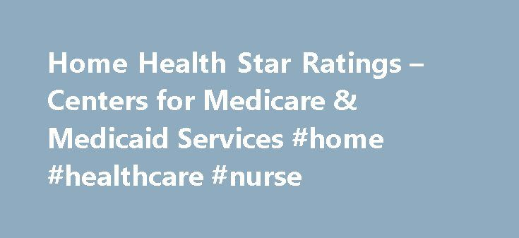 Home Health Star Ratings – Centers for Medicare & Medicaid Services #home #healthcare #nurse http://hotel.remmont.com/home-health-star-ratings-centers-for-medicare-medicaid-services-home-healthcare-nurse/  #home health care # Home Health Star Ratings CMS established the Home Health Compare (HHC) website on Medicare.gov as a key tool for consumers to use when choosing a home health care provider. It is designed to be an easy-to-access, convenient source of authoritative information on…