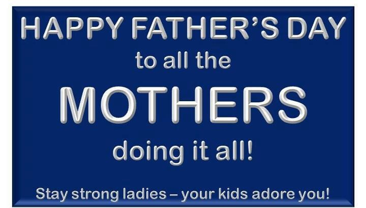 HAPPY FATHER'S DAY TO ALL THE MOTHERS DOING IT ALL !! :)