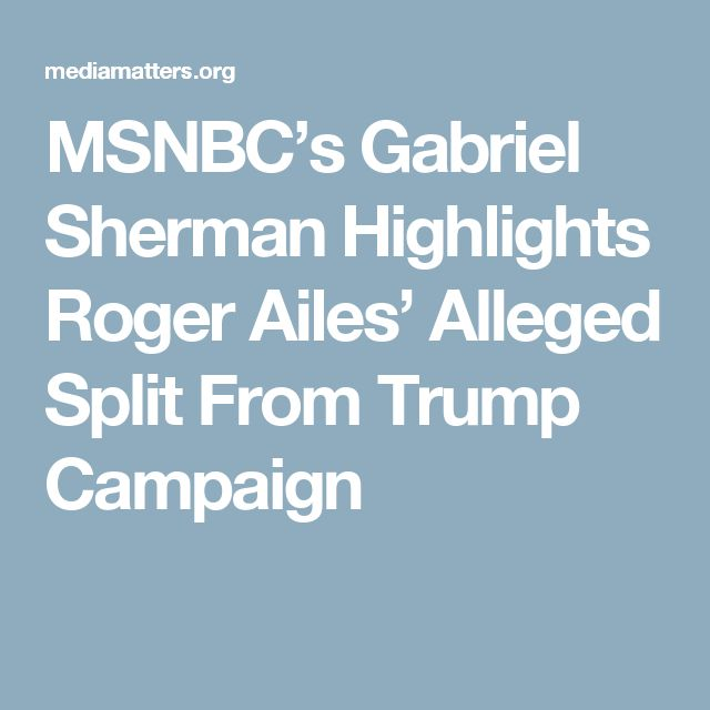 MSNBC's Gabriel Sherman Highlights Roger Ailes' Alleged Split From Trump Campaign