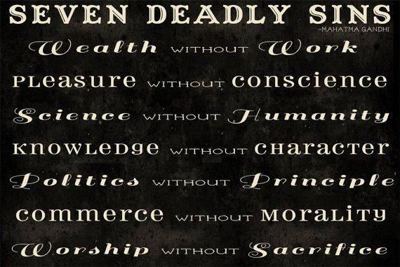 the seven deadly sins of mahatma gandhi Seven deadly sins by mahatma gandhi wealth without work pleasure without conscience science without humanity knowledge without character politics without principle.