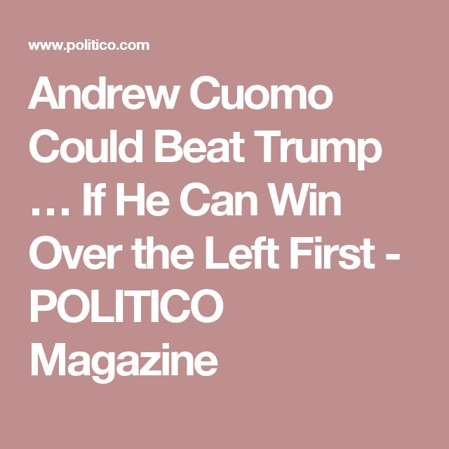 Andrew Cuomo Could Beat Trump … If He Can Win Over the Left First - POLITICO Magazine