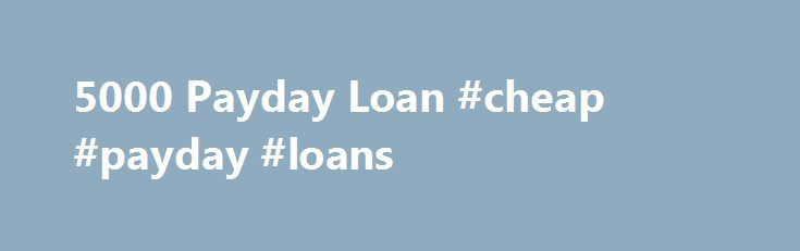 5000 Payday Loan #cheap #payday #loans http://nef2.com/5000-payday-loan-cheap-payday-loans/  #5000 loan # $5000 Payday Loan Cash loans for people with terrible credit are not necessarily difficult to come by. A payday loan can give you from $50-5000 available in your account the same or next day, as long as you have a job usually with an income of more than $1000 a month and...