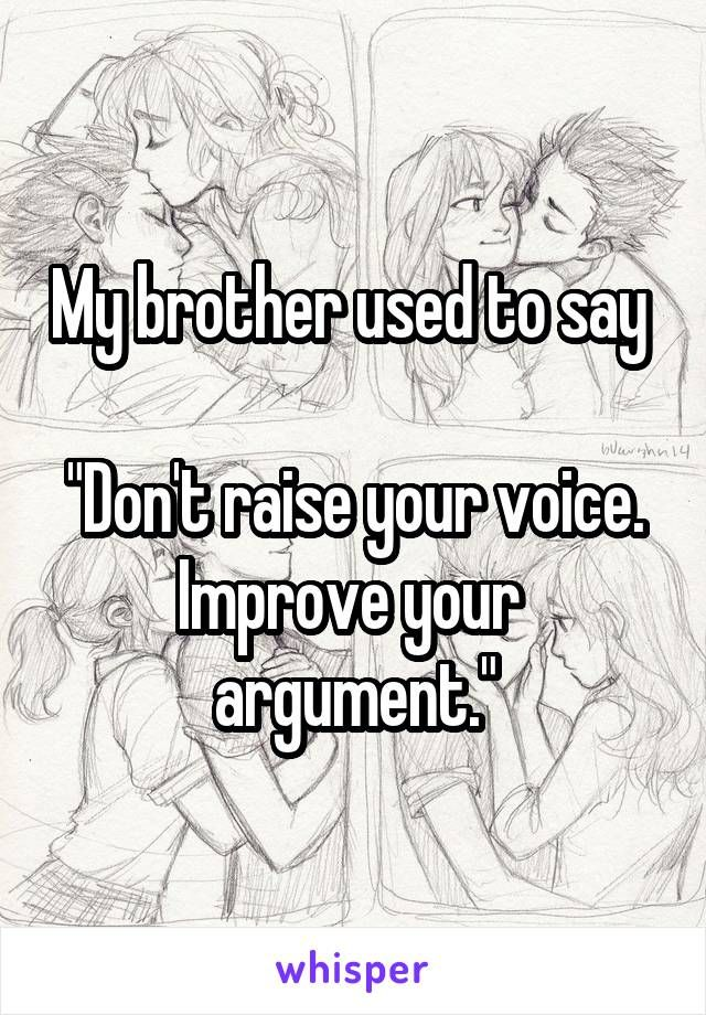 "My brother used to say ""Don't raise your voice. Improve your argument."""