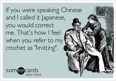 """drwhocrochetalongblog:  If you were speaking Chinese and I called it Japanese, you would correct me. That's how I feel when you refer to my crochet as """"knitting"""".  This is a GREAT way to explain it! Great job on the ecard!!!"""