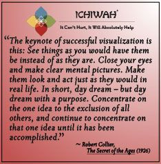 The keynote of successful visualization is this: See things as you would have them be instead of as they are. Close your eyes and make clear mental pictures. Make them look and act just as they would in real life. In short, day dream – but day dream with a purpose. Concentrate on the one idea to the exclusion of all others, and continue to concentrate on that one idea until it has been accomplished. – Robert Collier, The Secret of the Ages (1926)