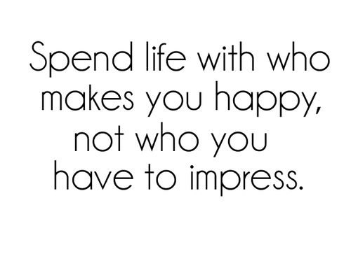 """Spend life with who make you happy, not who you have to impress."" Relationship quotes and inspirational quotes. These quotes can be helpful to support your relationship goals, advice, tips and ideas for happy friendships, and happy relationships."