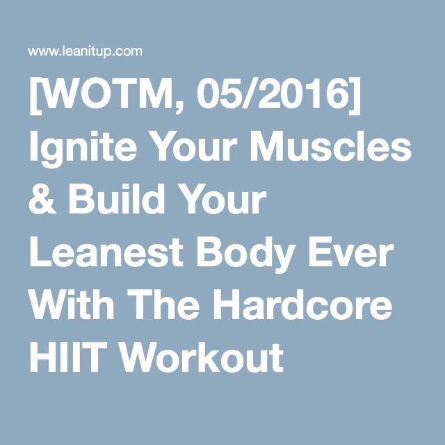 [WOTM, 05/2016] Ignite Your Muscles & Build Your Leanest Body Ever With The Hardcore HIIT Workout Program — Lean It UP Fitness