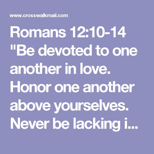 """Romans 12:10-14  """"Be devoted to one another in love.  Honor one another above yourselves.  Never be lacking in zeal, but keep your spiritual fervor, serving the Lord,  Be joyful in hope, patient in affliction, faithful in prayer.  Share with the Lord's people who are in need.  Practice hospitality.  Bless those who persecute you; bless and do not curse."""""""