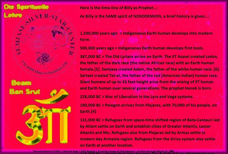 387,000 BC = The Old Lyrians arrive on Earth. The ET Asasel created Ledon, the father of the dark race (the native African race) with an Earth human female.[5]. Semjasa created Adam, the father of the white human race. [6]. Sartael created Tet-el, the father of the red (American Indian) human race. Giant humans of up to 33 feet height arise from the mixing of ET human and Earth human over several generations. The prophet Henok is born.