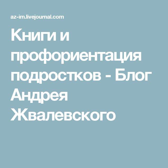 Книги и профориентация подростков - Блог Андрея Жвалевского