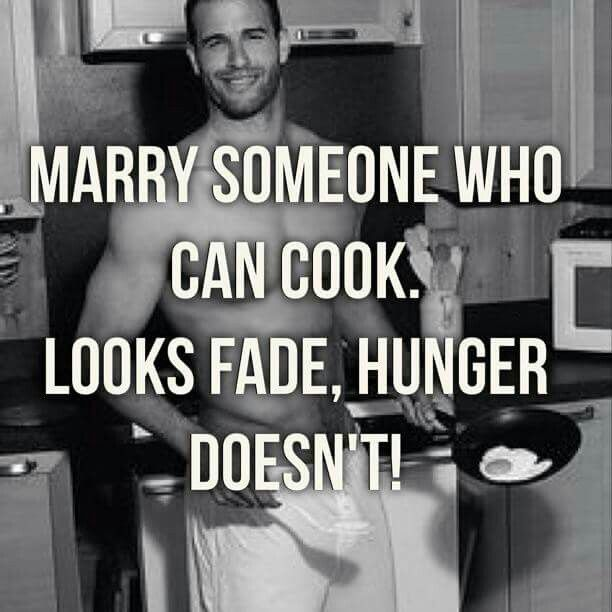 Marry Someone Who Can Cook. Looks Fade, Hunger Doesn't