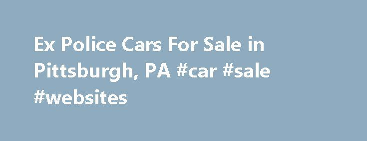 Ex Police Cars For Sale in Pittsburgh, PA #car #sale #websites http://cars.remmont.com/ex-police-cars-for-sale-in-pittsburgh-pa-car-sale-websites/  #ex police cars for sale # Ex Police Cars For Sale in Pittsburgh, PA As of recently, there are more and more ex police cars for sale in Pittsburgh, PA.  Not only are these cars an excellent value, but can also be found at a great price.  There are a number of variables that have…The post Ex Police Cars For Sale in Pittsburgh, PA #car #sale…