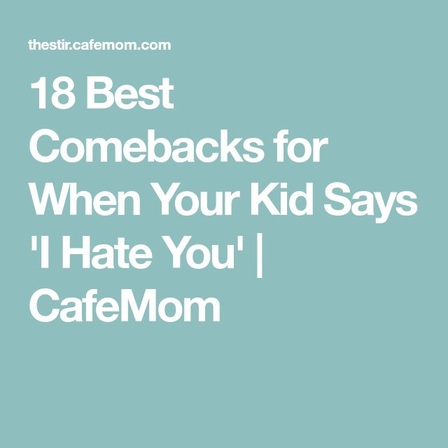 18 Best Comebacks for When Your Kid Says 'I Hate You' | CafeMom
