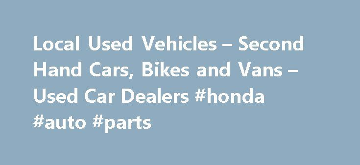 Local Used Vehicles – Second Hand Cars, Bikes and Vans – Used Car Dealers #honda #auto #parts http://france.remmont.com/local-used-vehicles-second-hand-cars-bikes-and-vans-used-car-dealers-honda-auto-parts/  #local used car dealers # Local Used Vehicles! Welcome to Local Used Vehicles – We have information about many of the used and second hand car dealers in the UK, we will try and help you find local used car dealers, second hand car dealers and cheap used car dealers in the UK. Our site…