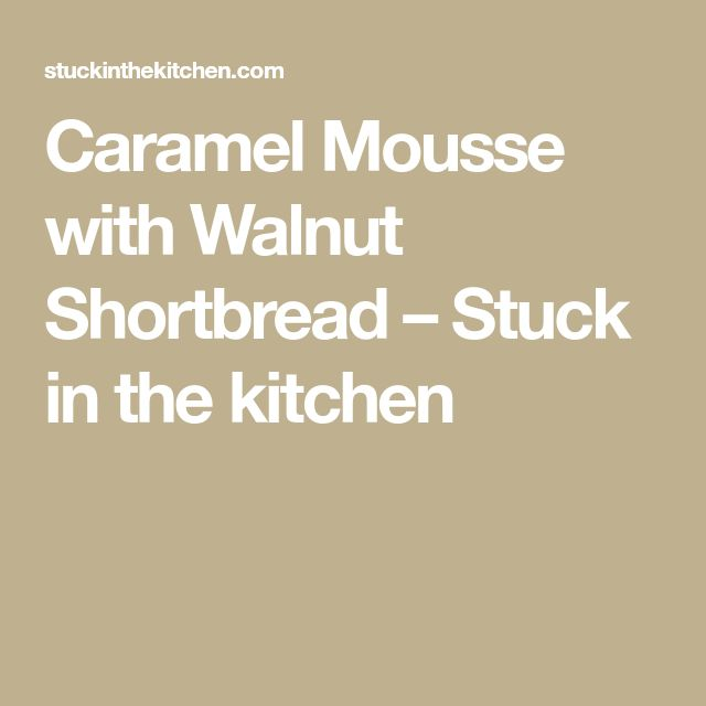 Caramel Mousse with Walnut Shortbread – Stuck in the kitchen