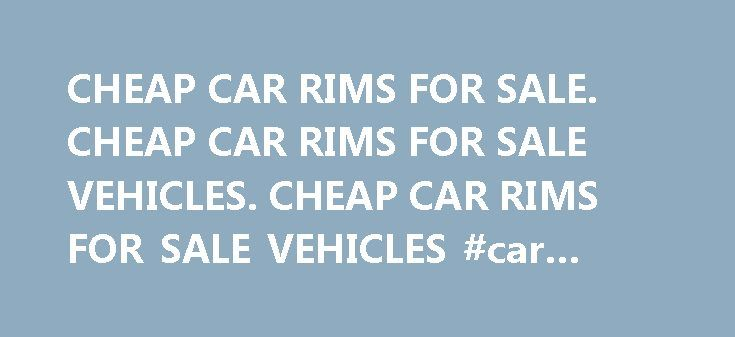 CHEAP CAR RIMS FOR SALE. CHEAP CAR RIMS FOR SALE VEHICLES. CHEAP CAR RIMS FOR SALE VEHICLES #car #sales.com http://car.nef2.com/cheap-car-rims-for-sale-cheap-car-rims-for-sale-vehicles-cheap-car-rims-for-sale-vehicles-car-sales-com/  #cheap car for sale # cheap car rims for sale vehicles. cheap car rims for[...]