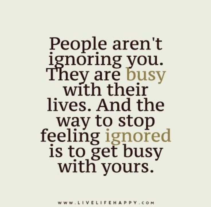 People aren't ignoring you. They are busy with their lives. And the way to stop feeling ignored is to get busy with yours.