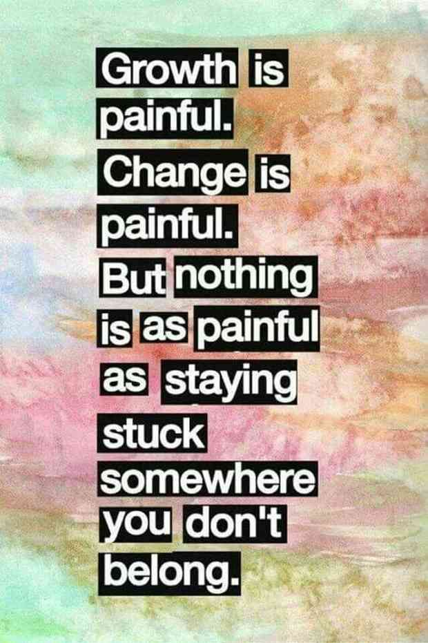 """Growth is painful. Change is painful. But nothing is as painful as staying stuck somewhere you don't belong."""