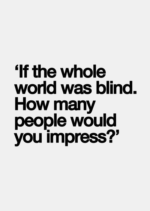 """""""If the whole world was blind. How many people would you impress?"""""""