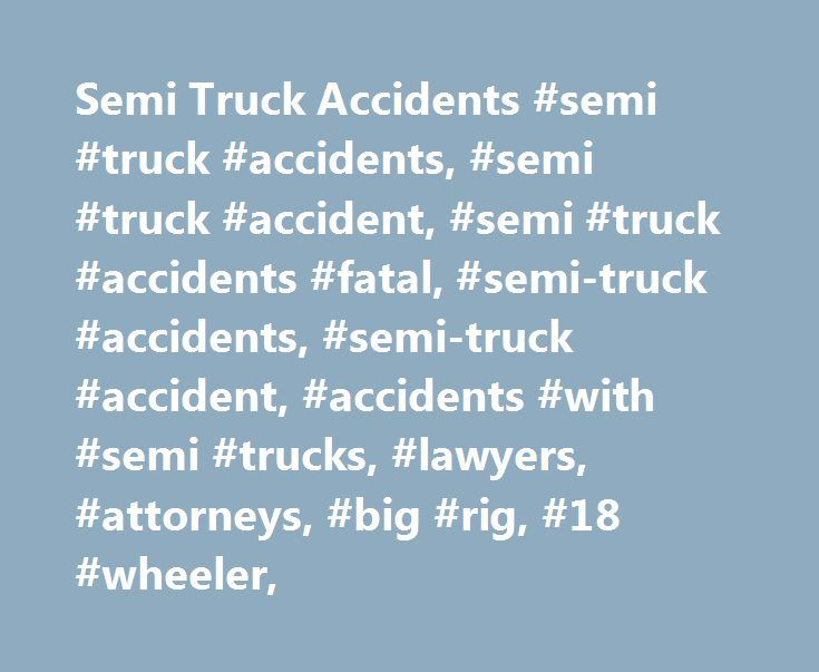 Semi Truck Accidents #semi #truck #accidents, #semi #truck #accident, #semi #truck #accidents #fatal, #semi-truck #accidents, #semi-truck #accident, #accidents #with #semi #trucks, #lawyers, #attorneys, #big #rig, #18 #wheeler, http://san-antonio.remmont.com/semi-truck-accidents-semi-truck-accidents-semi-truck-accident-semi-truck-accidents-fatal-semi-truck-accidents-semi-truck-accident-accidents-with-semi-trucks-lawyers-attorney/  # Semi Truck Accidents Semi trucks are large vehicles that…