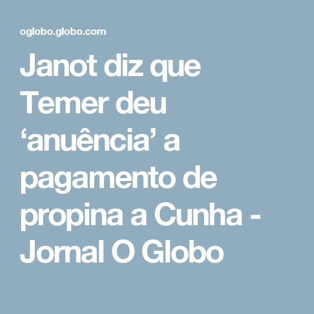 Janot diz que Temer deu 'anuência' a pagamento de propina a Cunha - Jornal O Globo