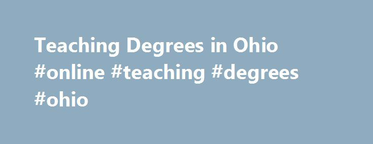 Teaching Degrees in Ohio #online #teaching #degrees #ohio http://zambia.remmont.com/teaching-degrees-in-ohio-online-teaching-degrees-ohio/  # Teaching Degrees in Ohio While cities and school districts across the country have their own sets of unique policies and procedures, every primary and secondary school district in the United States requires teachers to have earned at least a bachelor s degree from an accredited college or university. As Ohio s prospective teachers research institutions…
