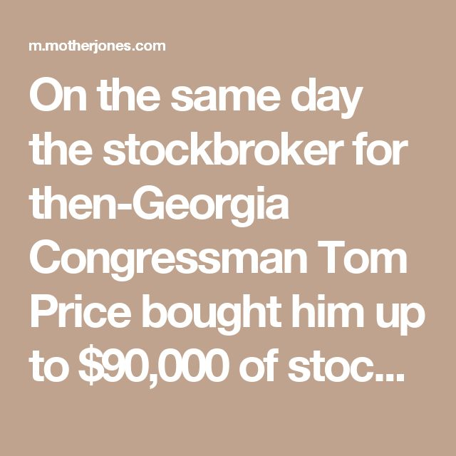 On the same day the stockbroker for then-Georgia Congressman Tom Price bought him up to $90,000 of stock in six pharmaceutical companies last year, Price arranged to call a top U.S. health official, seeking to scuttle a controversial rule that could have hurt the firms' profits and driven down their share prices, records obtained by ProPublica show