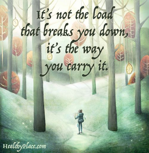 Positive Quote: It's not the load that breaks you down, it's the way you carry it. www.HealthyPlace.com