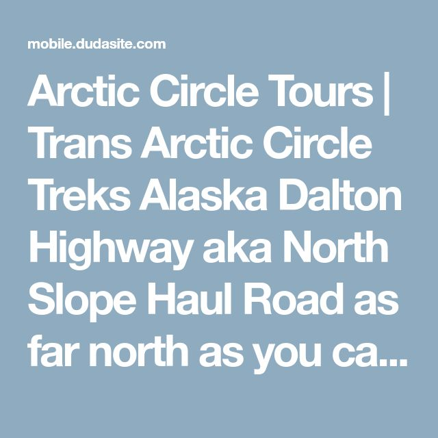 Arctic Circle Tours | Trans Arctic Circle Treks Alaska Dalton Highway aka North Slope Haul Road as far north as you can drive in Alaska.  Haul Rd owes its existence to the trans-Alaskan pipeline. Moat rental cars prohibited but take tour with this company to end of the road and dip toes in artic ocean