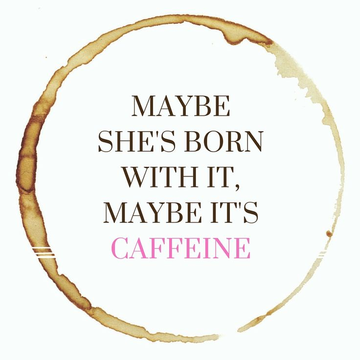 Maybe she's born with it, maybe it's caffeine. <---it's definitely caffeine for me, 100%