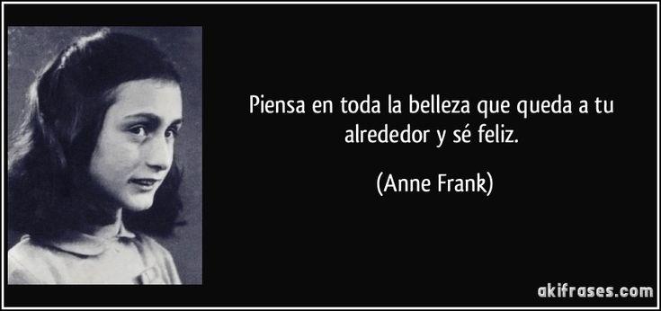 Piensa en toda la belleza que queda a tu alrededor y sé feliz. (Anne Frank)