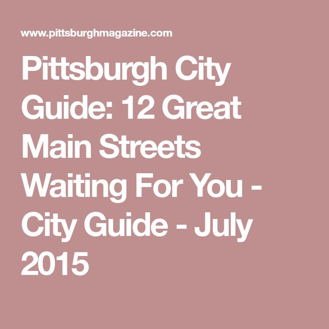 Pittsburgh City Guide: 12 Great Main Streets Waiting For You - City Guide - July 2015