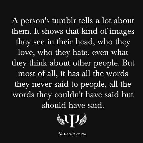 psych-facts: A person's tumblr tells a lot about them. It shows that kind of images they see in their head, who they love, who they hate, even what they think about other people. But most of all, it has all the words they never said to people, all the words they couldn't have said but should have said.