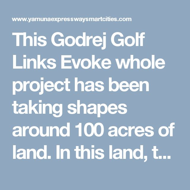This Godrej Golf Links Evoke whole project has been taking shapes around 100 acres of land. In this land, the company has been developing not only the apartments but along with it; they are also shaping up the villas.