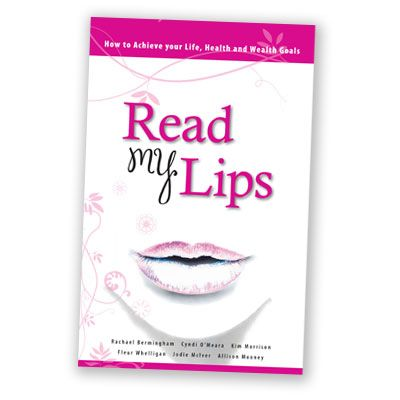Read My Lips - If you have ever wanted to achieve your goals and haven't known where to start then you will love this book. Read My Lips shows you the exact steps to achieve your health, wealth and life success and will inspire you to do it your way. Written by 6 dynamic and successful authors and businesswomen: Kim Morrison, Fleur Whelligan, Rachael Bermingham, Cyndi O'Meara, Jodie McIver and Allison Mooney. http://www.twenty8.com/online-store/books/read-my-lips-book
