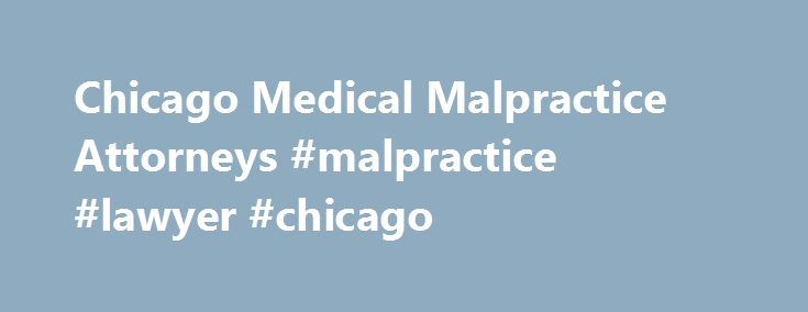 Chicago Medical Malpractice Attorneys #malpractice #lawyer #chicago http://sweden.remmont.com/chicago-medical-malpractice-attorneys-malpractice-lawyer-chicago/  # Top Rated Medical Malpractice Attorneys Doctors and hospitals treat an ever-increasing caseload of patients, using sophisticated procedures and devices to fix very complicated medical conditions. But despite the successes and miracles taking place in medical settings occasionally there are lapses in judgment by medical…