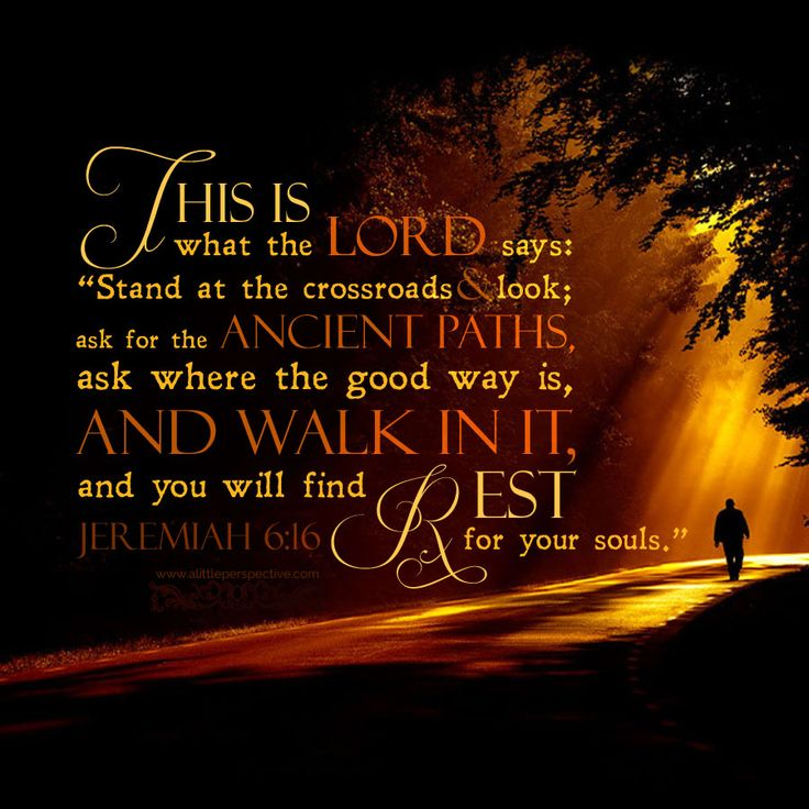 "This is what the LORD says: ""Stand at the crossroads, and look, ask for the ancient paths, ask where the good way is, and walk in it, and you will find rest for your souls."" Jer 6:16"