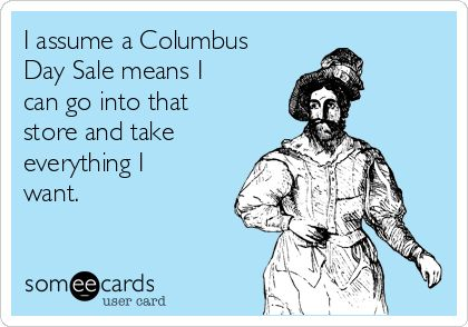 I assume a Columbus Day Sale means I can go into that store and take everything I want.
