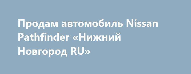 Продам автомобиль Nissan Pathfinder «Нижний Новгород RU» http://www.pogruzimvse.ru/doska3/?adv_id=4773  Предлагаю автомобиль Nissan Pathfinder чёрный кроссовер 5 дверей, 3.5 AT, 249 л.с. 8.5 с 190 км/ч бензин 10.4 литров, передний, 2015 /в, пробег 5 000 - 9 999 км.    3.5 робот (249 л.с.), гибрид, полный привод, левый руль.    Усилитель руля (электроусилитель).    Управление климатом (управление на руле, атермальное остекление).    Салон кожа, кожаный руль.    Обогрев передних сидений…