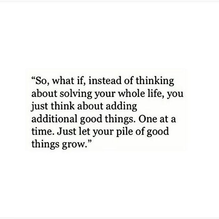 """So, what if, instead of thinking about solving your whole life, you just think about adding additional good things. One at a time. Just let your pile of good things grow."""