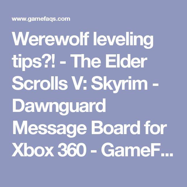 Werewolf leveling tips?! - The Elder Scrolls V: Skyrim - Dawnguard Message Board for Xbox 360 - GameFAQs